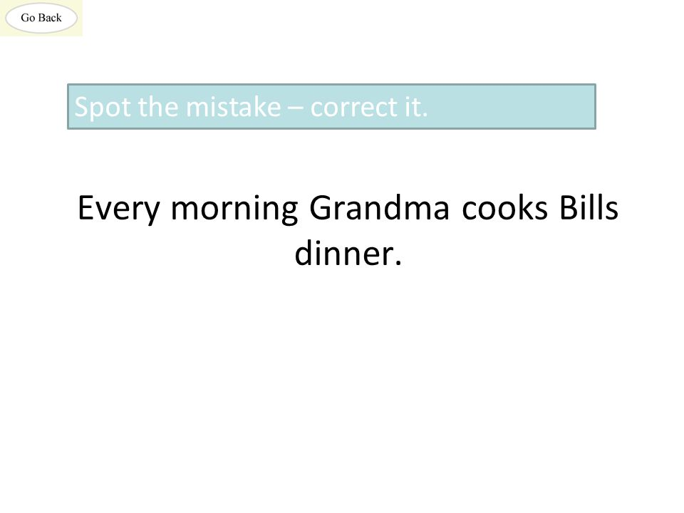 Every morning Grandma cooks Bills dinner. Spot the mistake – correct it.