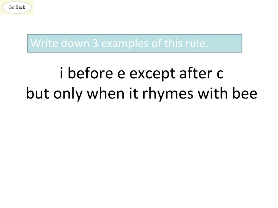 i before e except after c but only when it rhymes with bee Write down 3 examples of this rule.