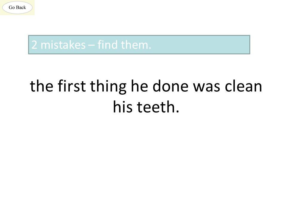 the first thing he done was clean his teeth. 2 mistakes – find them.