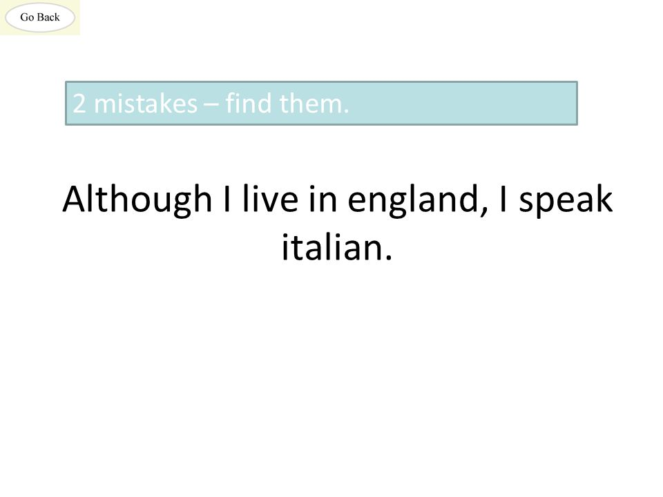 Although I live in england, I speak italian. 2 mistakes – find them.