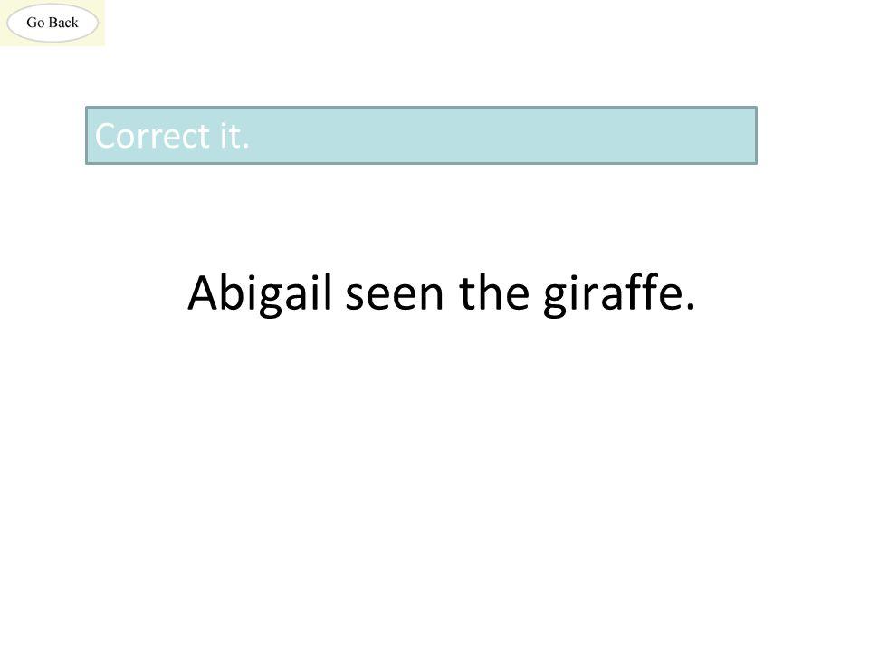 Abigail seen the giraffe. Correct it.