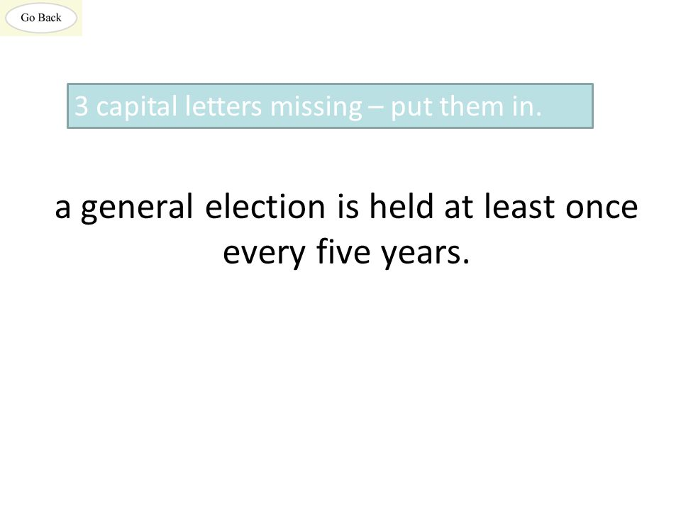 a general election is held at least once every five years. 3 capital letters missing – put them in.