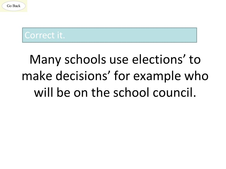Many schools use elections' to make decisions' for example who will be on the school council.