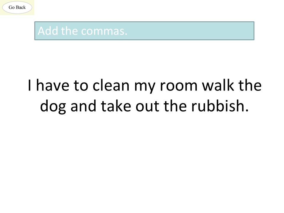 I have to clean my room walk the dog and take out the rubbish. Add the commas.