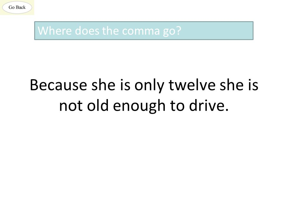 Because she is only twelve she is not old enough to drive. Where does the comma go?