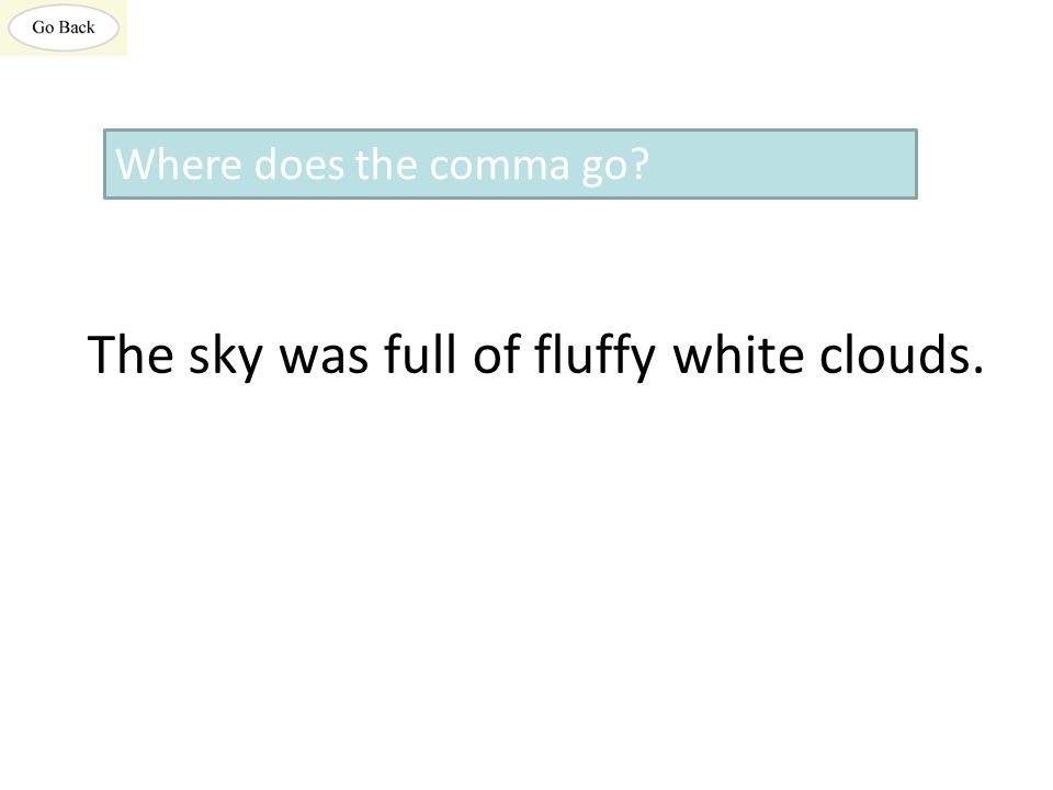 The sky was full of fluffy white clouds. Where does the comma go?