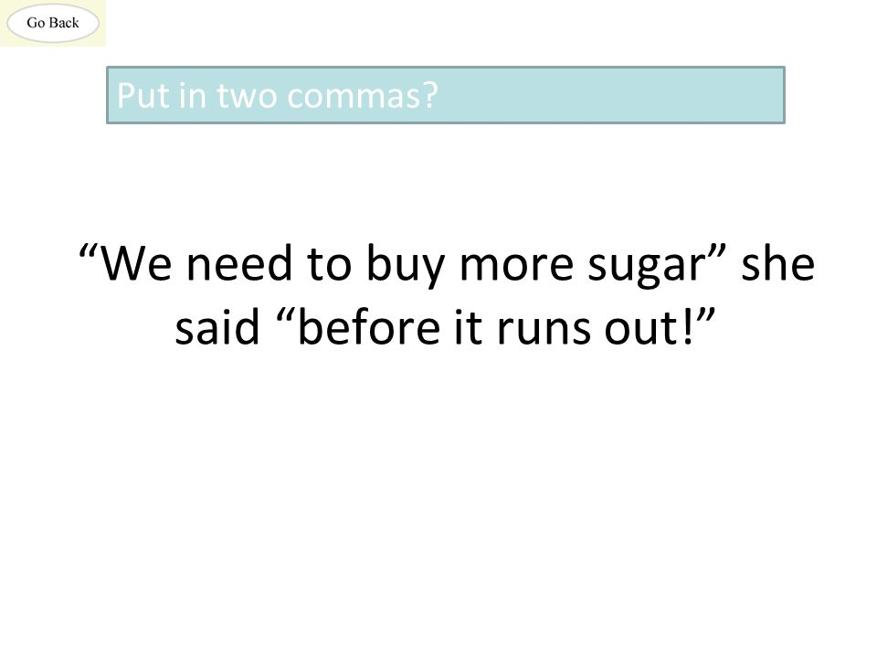 We need to buy more sugar she said before it runs out! Put in two commas