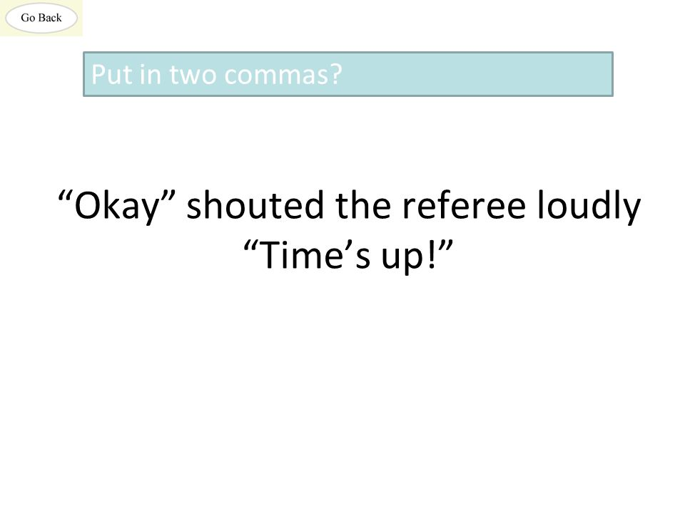 Okay shouted the referee loudly Time's up! Put in two commas?