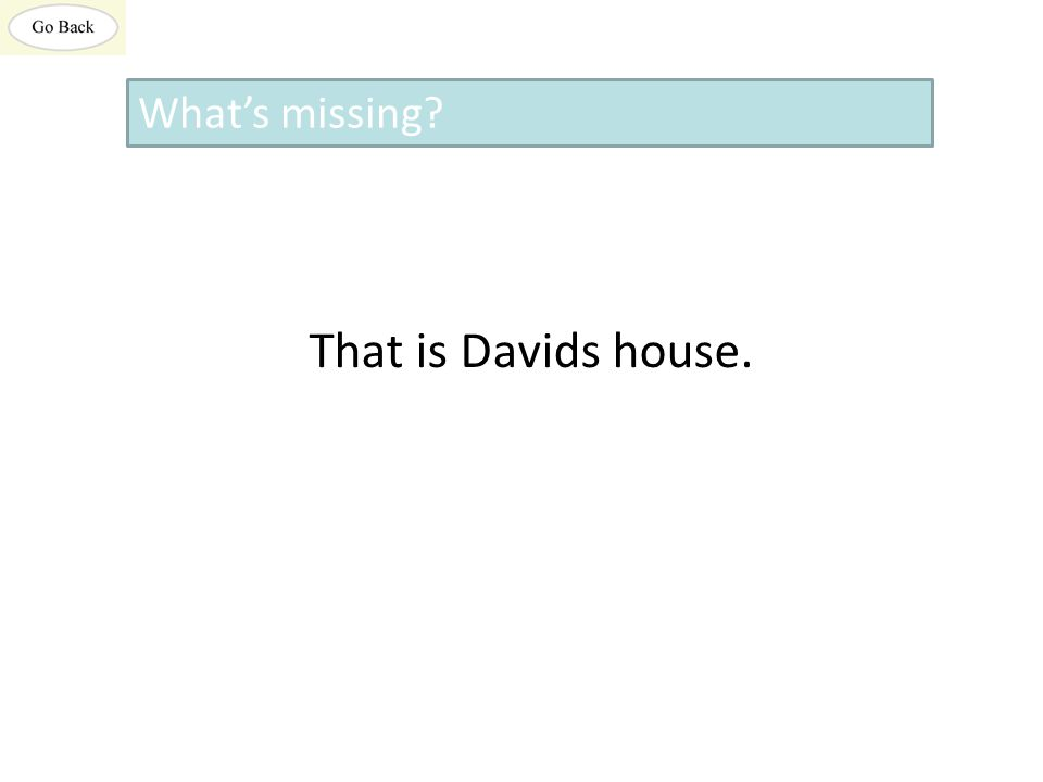 That is Davids house. What's missing?
