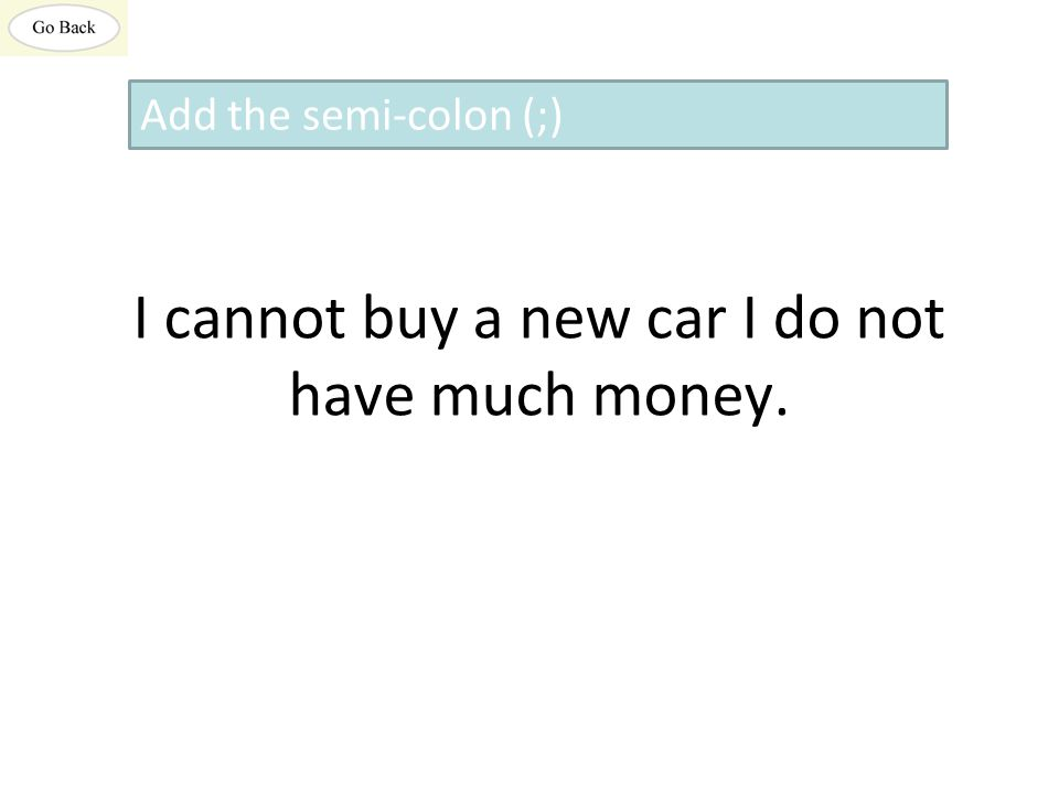I cannot buy a new car I do not have much money. Add the semi-colon (;)
