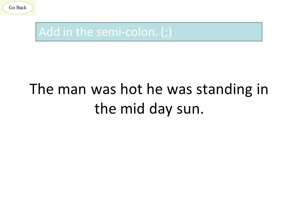 The man was hot he was standing in the mid day sun. Add in the semi-colon. (;)
