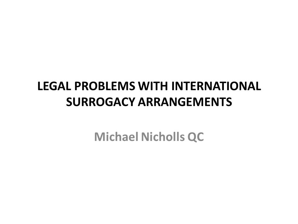 LEGAL PROBLEMS WITH INTERNATIONAL SURROGACY ARRANGEMENTS Michael Nicholls QC