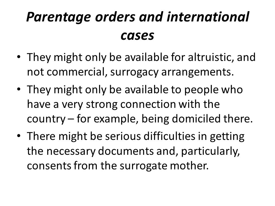 Parentage orders and international cases They might only be available for altruistic, and not commercial, surrogacy arrangements.