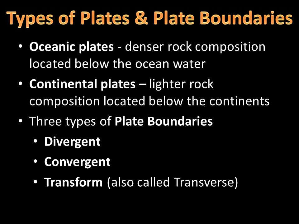 Oceanic plates - denser rock composition located below the ocean water Continental plates – lighter rock composition located below the continents Thre