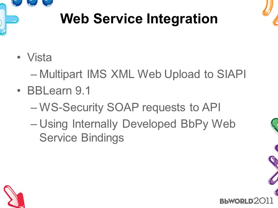 Web Service Integration Vista –Multipart IMS XML Web Upload to SIAPI BBLearn 9.1 –WS-Security SOAP requests to API –Using Internally Developed BbPy Web Service Bindings
