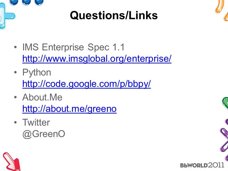 Questions/Links IMS Enterprise Spec 1.1 http://www.imsglobal.org/enterprise/ http://www.imsglobal.org/enterprise/ Python http://code.google.com/p/bbpy/ http://code.google.com/p/bbpy/ About.Me http://about.me/greeno http://about.me/greeno Twitter @GreenO