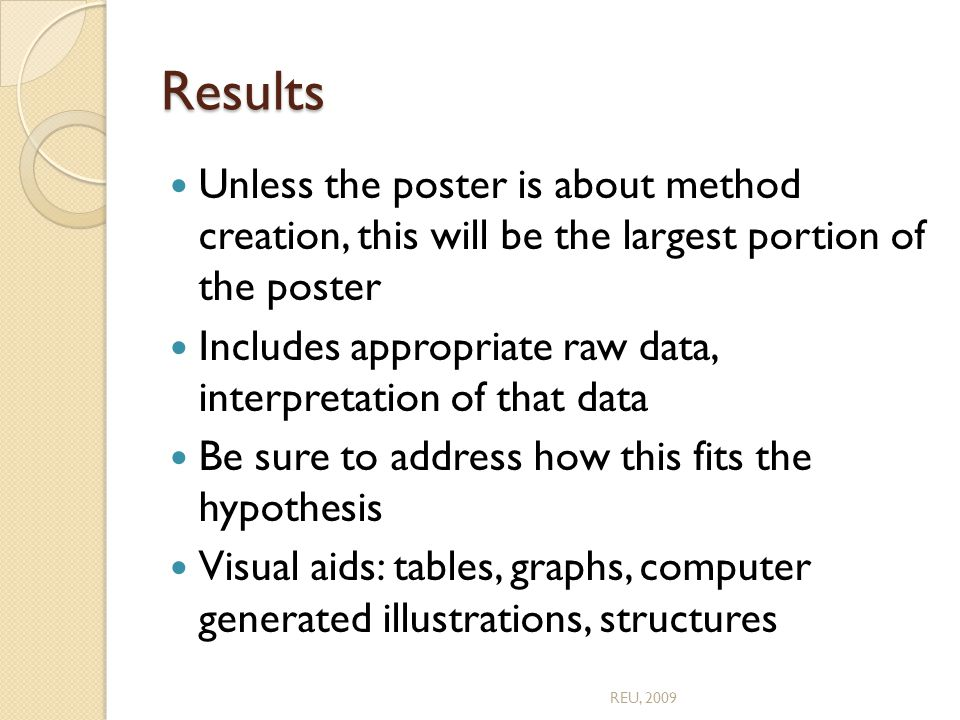 Results Unless the poster is about method creation, this will be the largest portion of the poster Includes appropriate raw data, interpretation of that data Be sure to address how this fits the hypothesis Visual aids: tables, graphs, computer generated illustrations, structures REU, 2009