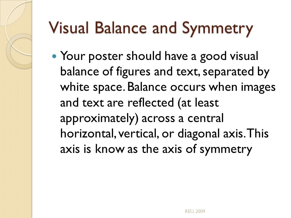 Visual Balance and Symmetry Your poster should have a good visual balance of figures and text, separated by white space.