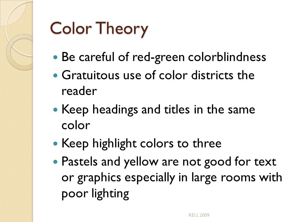 Color Theory Be careful of red-green colorblindness Gratuitous use of color districts the reader Keep headings and titles in the same color Keep highlight colors to three Pastels and yellow are not good for text or graphics especially in large rooms with poor lighting REU, 2009