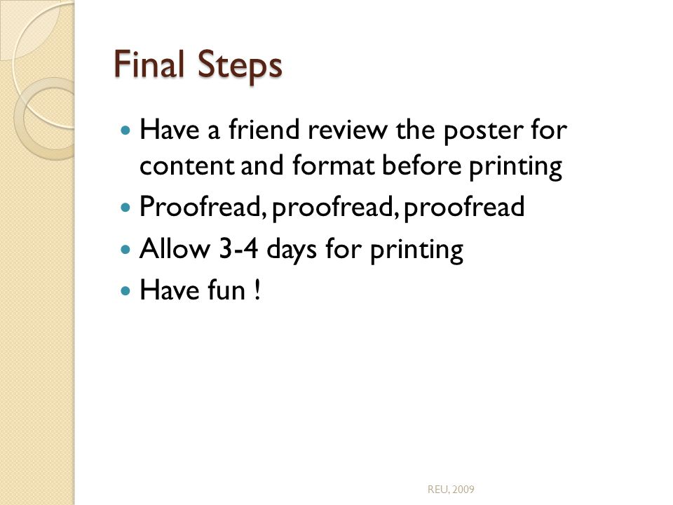 Final Steps Have a friend review the poster for content and format before printing Proofread, proofread, proofread Allow 3-4 days for printing Have fun .