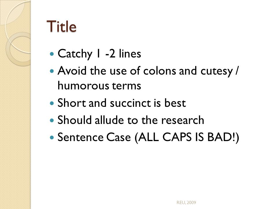 Title Catchy 1 -2 lines Avoid the use of colons and cutesy / humorous terms Short and succinct is best Should allude to the research Sentence Case (ALL CAPS IS BAD!) REU, 2009