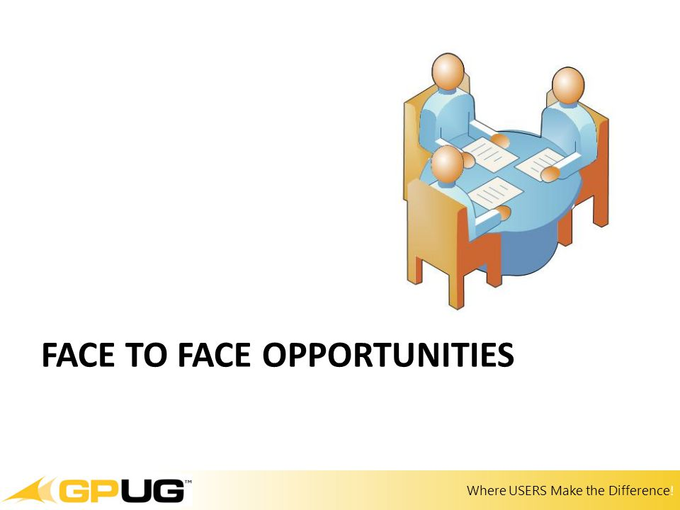 Where USERS Make the Difference! FACE TO FACE OPPORTUNITIES