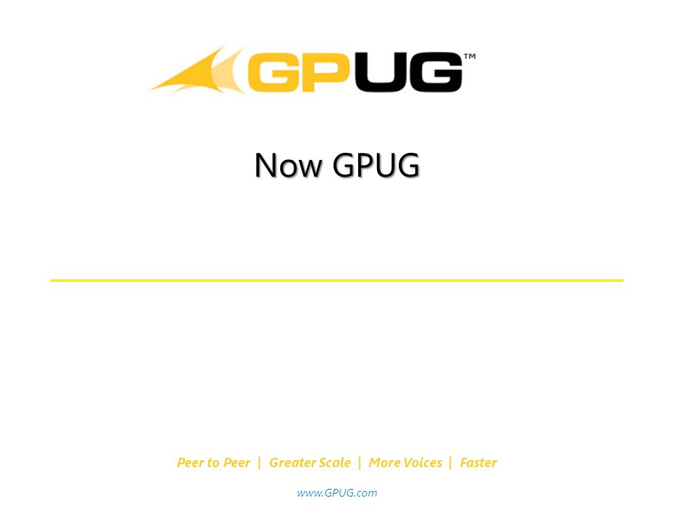 Where USERS Make the Difference! Peer to Peer | Greater Scale | More Voices | Faster www.GPUG.com Now GPUG