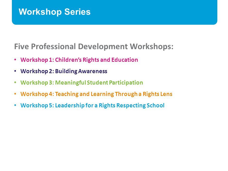 Workshop Series Five Professional Development Workshops: Workshop 1: Children's Rights and Education Workshop 2: Building Awareness Workshop 3: Meanin