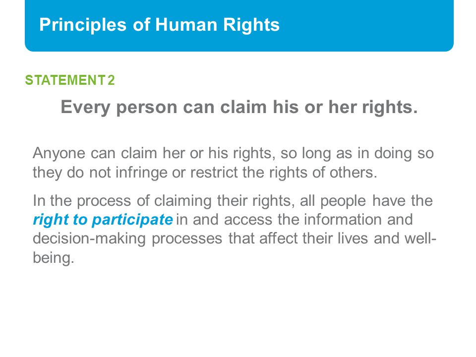 Principles of Human Rights STATEMENT 2 Every person can claim his or her rights. Anyone can claim her or his rights, so long as in doing so they do no