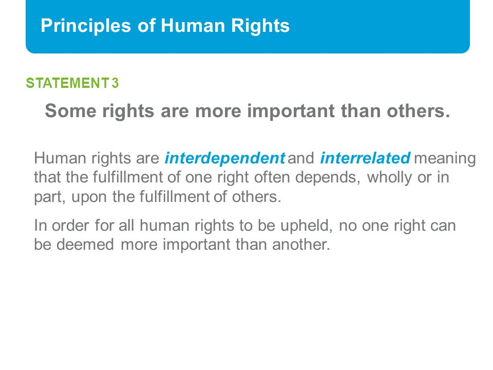 Principles of Human Rights STATEMENT 3 Some rights are more important than others. Human rights are interdependent and interrelated meaning that the f