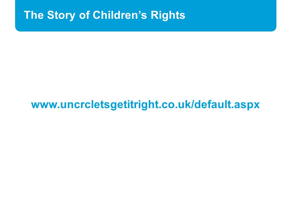 The Story of Children's Rights www.uncrcletsgetitright.co.uk/default.aspx