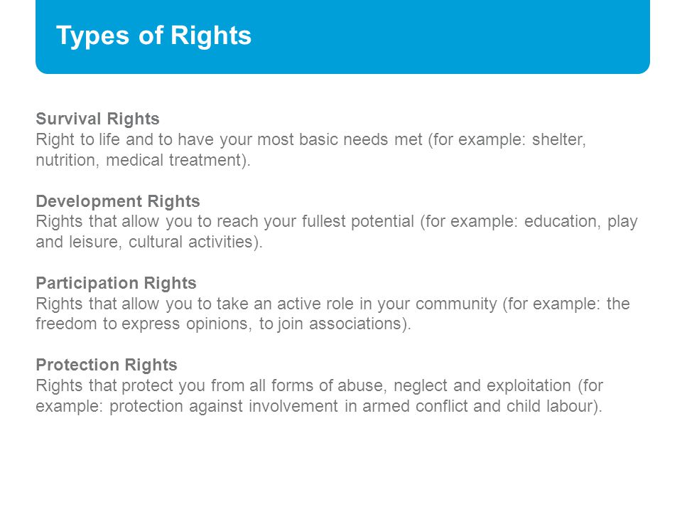 Types of Rights Survival Rights Right to life and to have your most basic needs met (for example: shelter, nutrition, medical treatment). Development