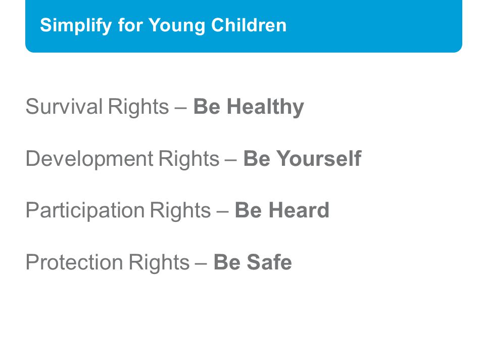 Simplify for Young Children Survival Rights – Be Healthy Development Rights – Be Yourself Participation Rights – Be Heard Protection Rights – Be Safe