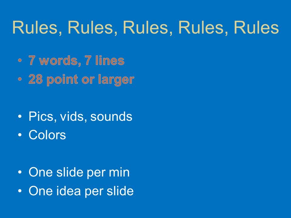 A Closer Look at: 7 words, 7 lines 28 point or larger Pics, vids, sounds Colors One slide per min One idea per slide Rules, Rules