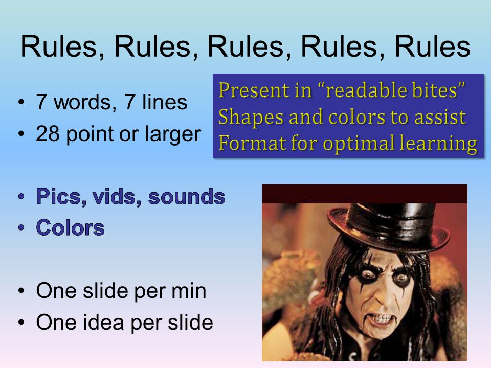 Rules, Rules, Rules, Rules, Rules 7 words, 7 lines 28 point or larger Pics, vids, sounds Colors One slide per min One idea per slide
