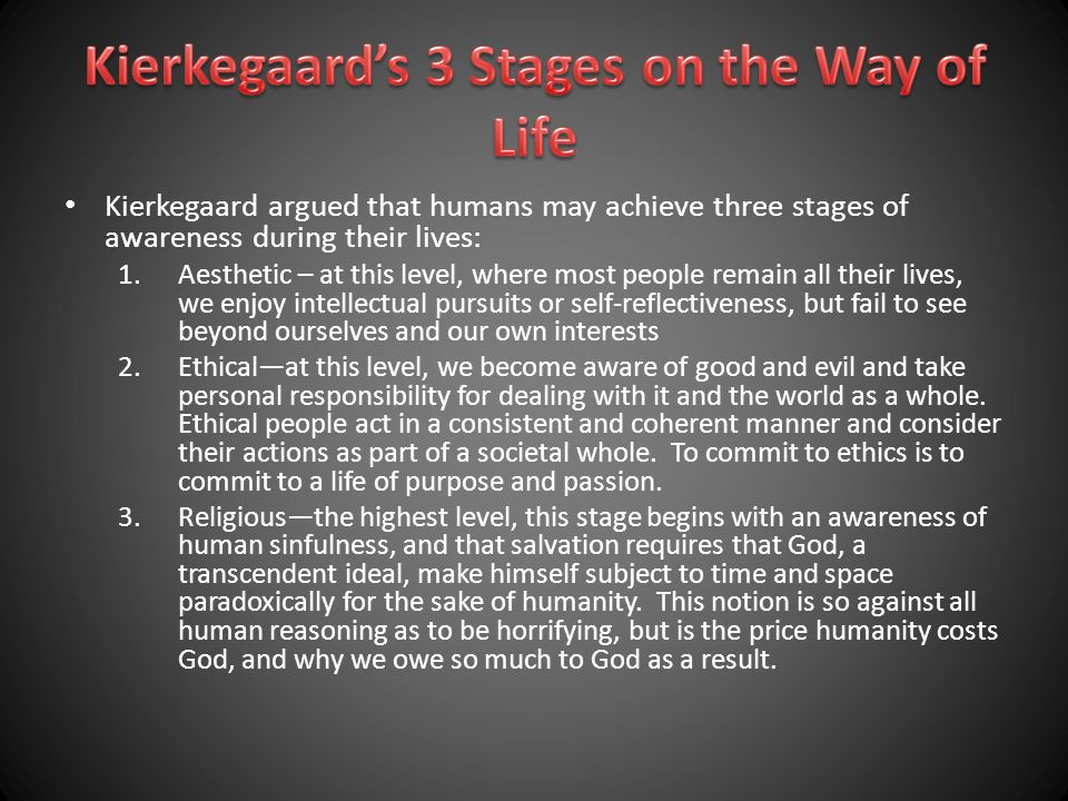 Kierkegaard argued that humans may achieve three stages of awareness during their lives: 1.Aesthetic – at this level, where most people remain all their lives, we enjoy intellectual pursuits or self-reflectiveness, but fail to see beyond ourselves and our own interests 2.Ethical—at this level, we become aware of good and evil and take personal responsibility for dealing with it and the world as a whole.