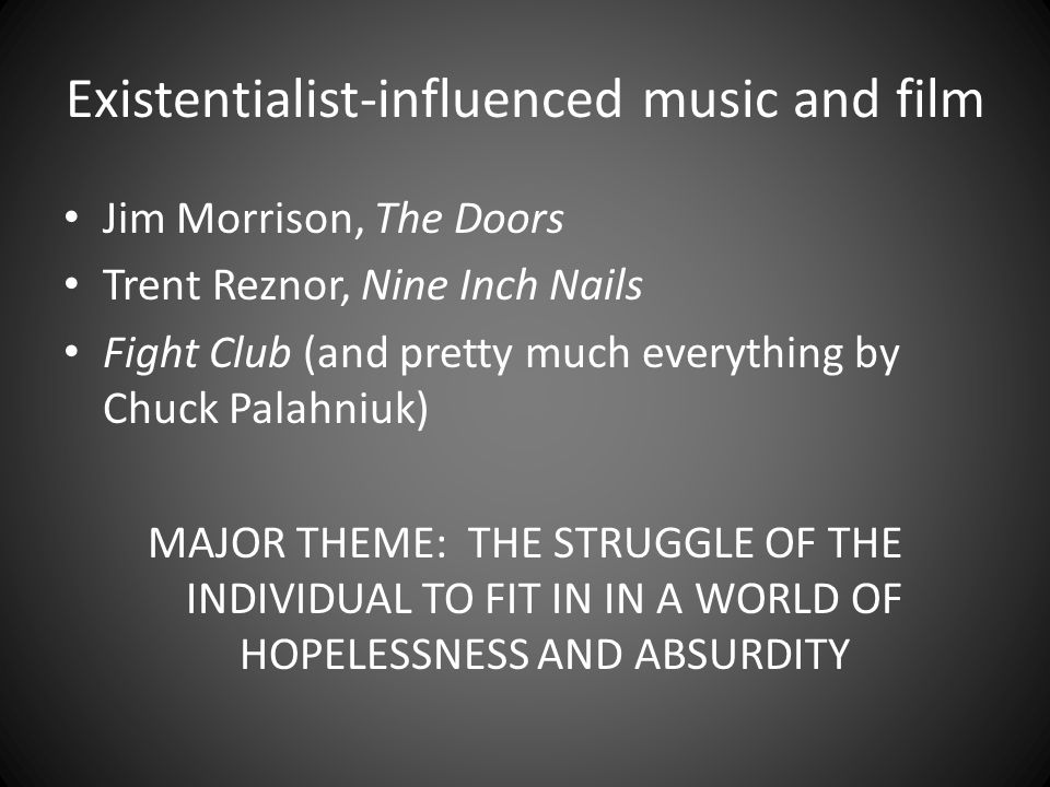 Existentialist-influenced music and film Jim Morrison, The Doors Trent Reznor, Nine Inch Nails Fight Club (and pretty much everything by Chuck Palahniuk) MAJOR THEME: THE STRUGGLE OF THE INDIVIDUAL TO FIT IN IN A WORLD OF HOPELESSNESS AND ABSURDITY