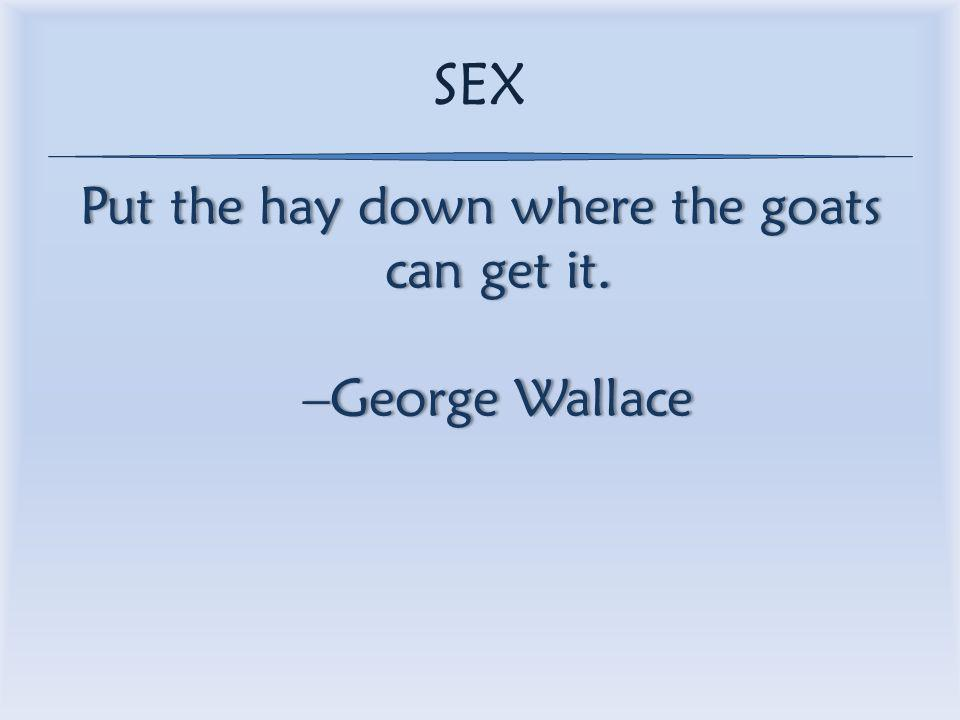 SEX Put the hay down where the goats can get it. –George Wallace