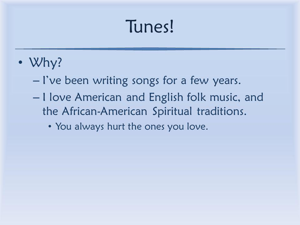 Tunes. Why. – I've been writing songs for a few years.