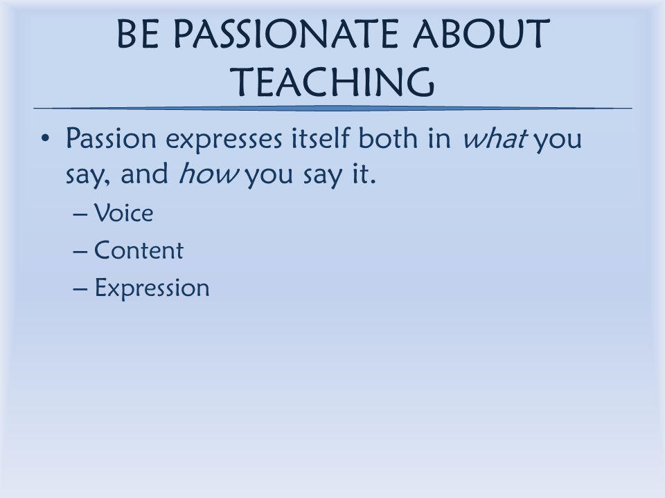 BE PASSIONATE ABOUT TEACHING Passion expresses itself both in what you say, and how you say it.