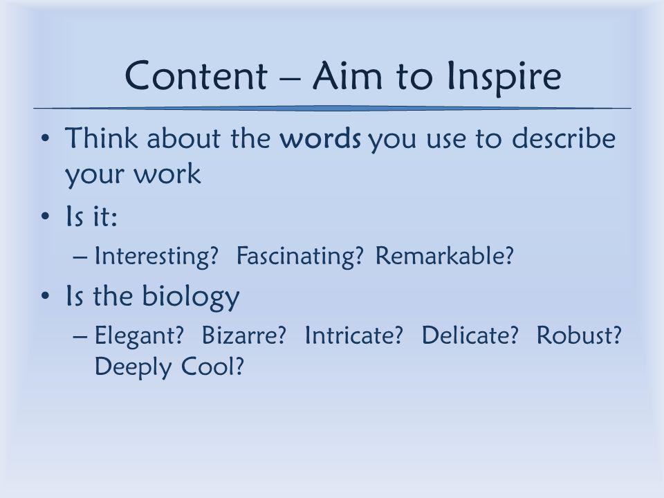 Content – Aim to Inspire Think about the words you use to describe your work Is it: – Interesting.