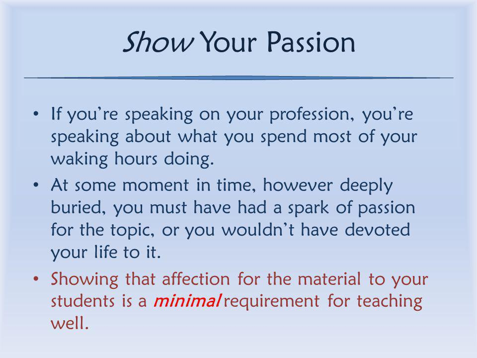 Show Your Passion If you're speaking on your profession, you're speaking about what you spend most of your waking hours doing.