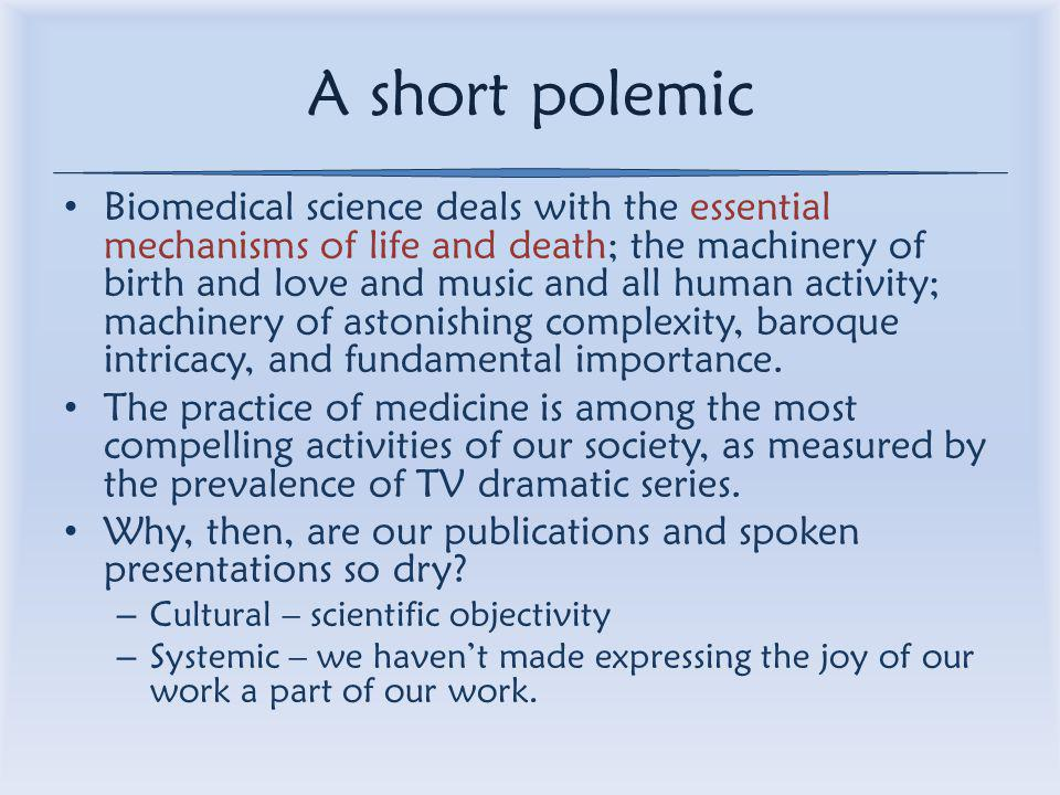 A short polemic Biomedical science deals with the essential mechanisms of life and death; the machinery of birth and love and music and all human activity; machinery of astonishing complexity, baroque intricacy, and fundamental importance.