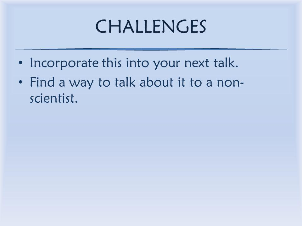 CHALLENGES Incorporate this into your next talk. Find a way to talk about it to a non- scientist.