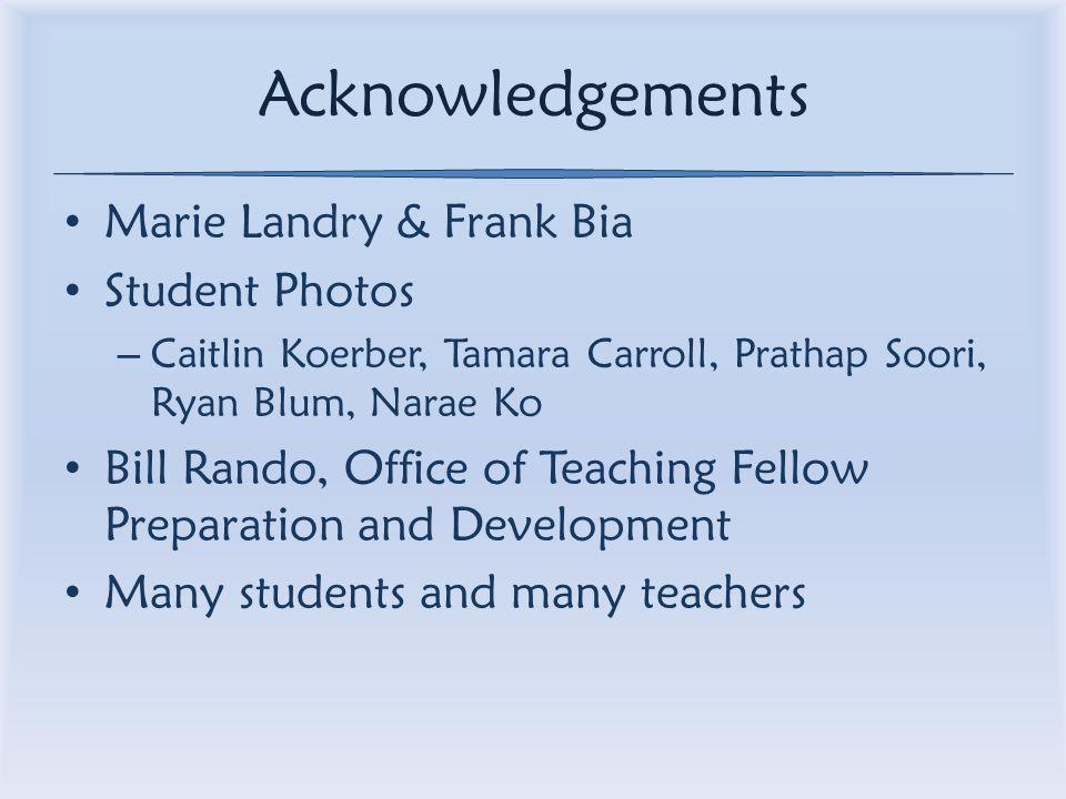 Acknowledgements Marie Landry & Frank Bia Student Photos – Caitlin Koerber, Tamara Carroll, Prathap Soori, Ryan Blum, Narae Ko Bill Rando, Office of Teaching Fellow Preparation and Development Many students and many teachers