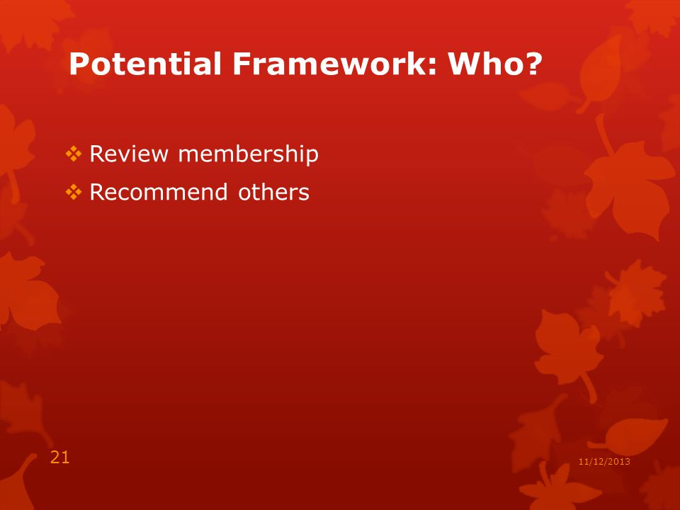 Potential Framework: Who  Review membership  Recommend others 21 11/12/2013
