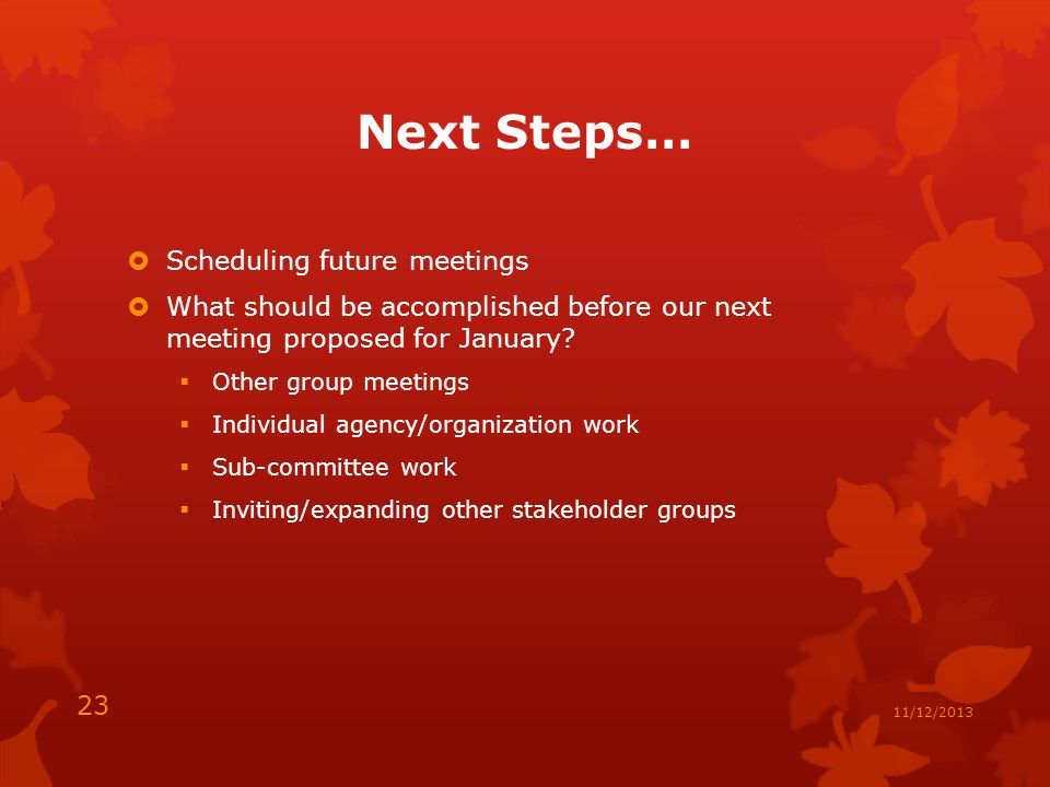 Next Steps…  Scheduling future meetings  What should be accomplished before our next meeting proposed for January.