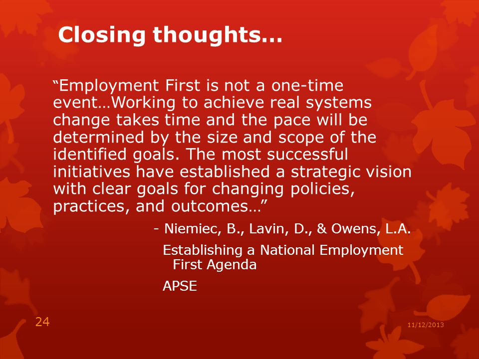 Closing thoughts… Employment First is not a one-time event…Working to achieve real systems change takes time and the pace will be determined by the size and scope of the identified goals.