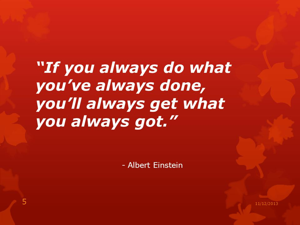 If you always do what you've always done, you'll always get what you always got. - Albert Einstein 5 11/12/2013