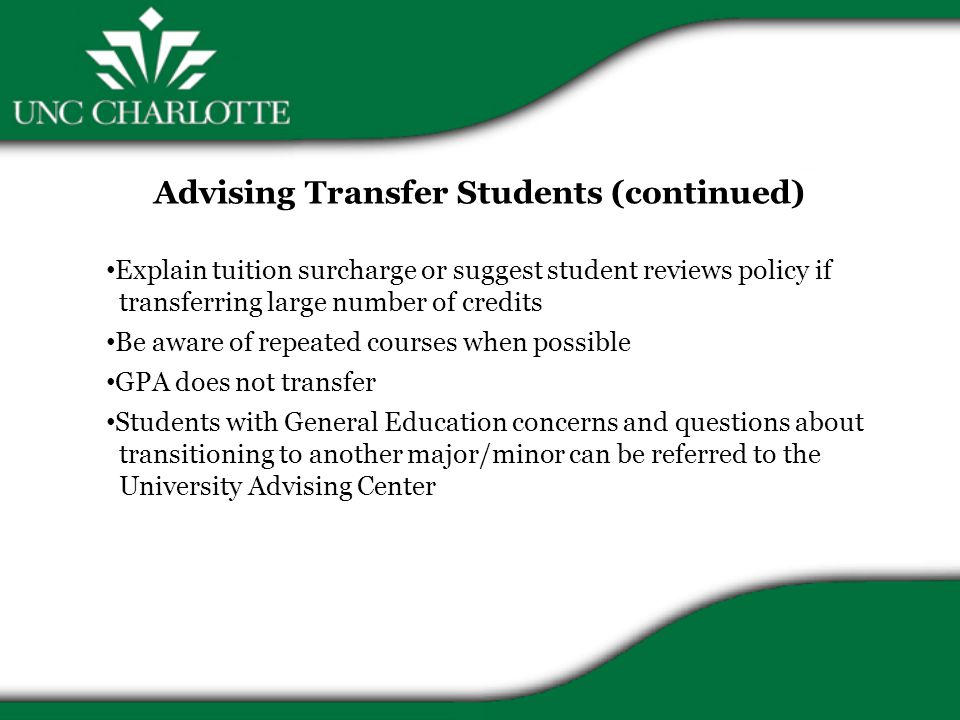 Advising Transfer Students (continued) Explain tuition surcharge or suggest student reviews policy if transferring large number of credits Be aware of repeated courses when possible GPA does not transfer Students with General Education concerns and questions about transitioning to another major/minor can be referred to the University Advising Center